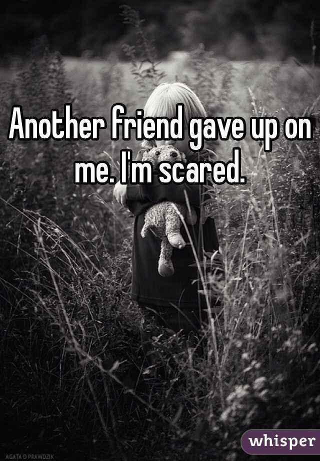Another friend gave up on me. I'm scared.