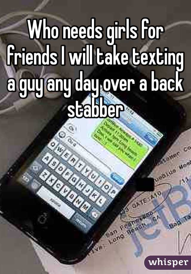 Who needs girls for friends I will take texting a guy any day over a back stabber