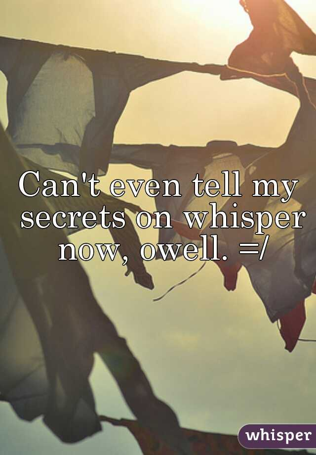 Can't even tell my secrets on whisper now, owell. =/