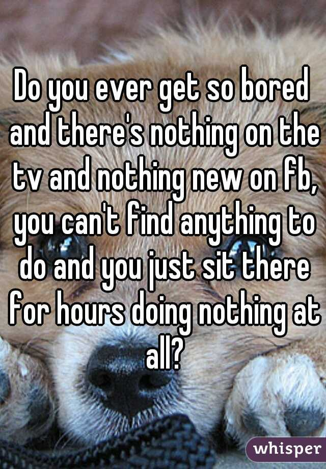 Do you ever get so bored and there's nothing on the tv and nothing new on fb, you can't find anything to do and you just sit there for hours doing nothing at all?