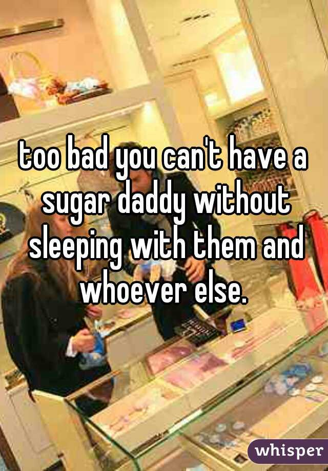 too bad you can't have a sugar daddy without sleeping with them and whoever else.