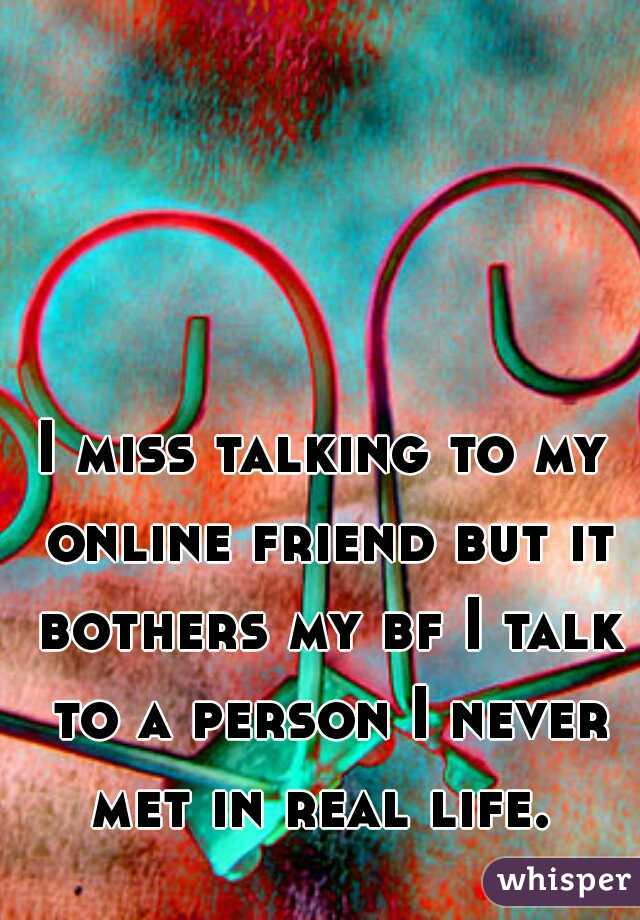 I miss talking to my online friend but it bothers my bf I talk to a person I never met in real life.
