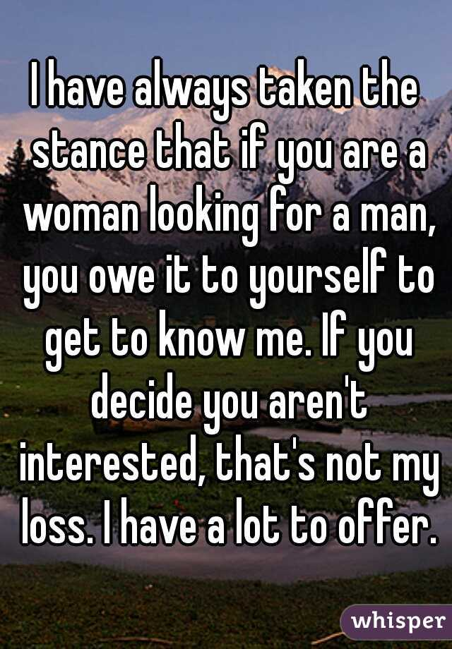 I have always taken the stance that if you are a woman looking for a man, you owe it to yourself to get to know me. If you decide you aren't interested, that's not my loss. I have a lot to offer.
