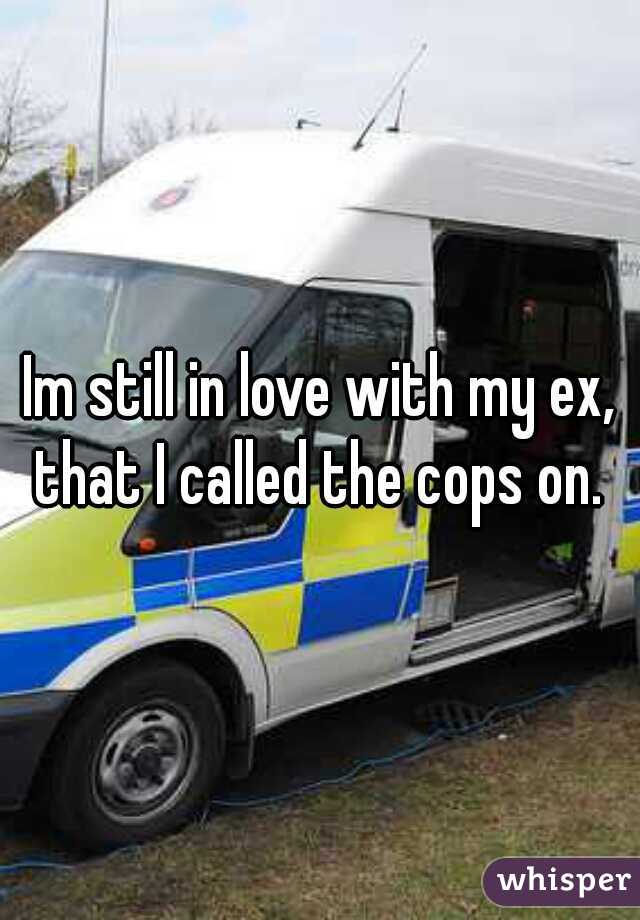 Im still in love with my ex, that I called the cops on.