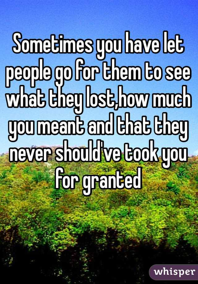 Sometimes you have let people go for them to see what they lost,how much you meant and that they never should've took you for granted