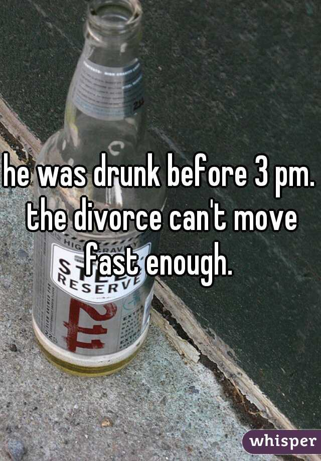 he was drunk before 3 pm. the divorce can't move fast enough.