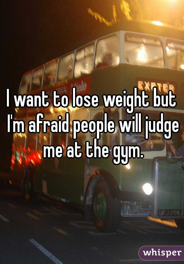I want to lose weight but I'm afraid people will judge me at the gym.