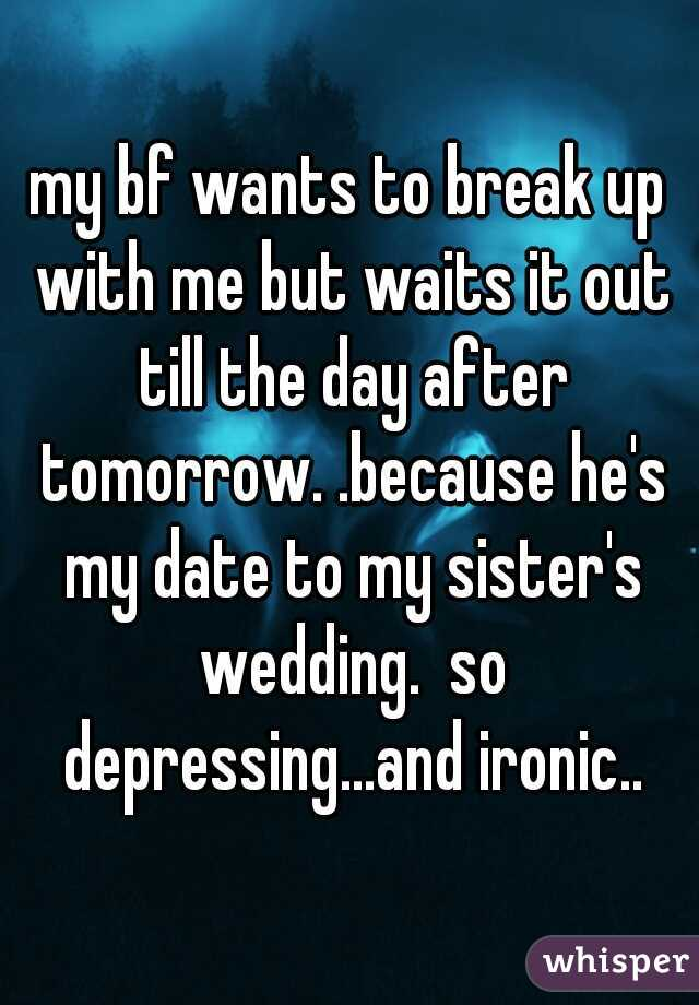 my bf wants to break up with me but waits it out till the day after tomorrow. .because he's my date to my sister's wedding.  so depressing...and ironic..