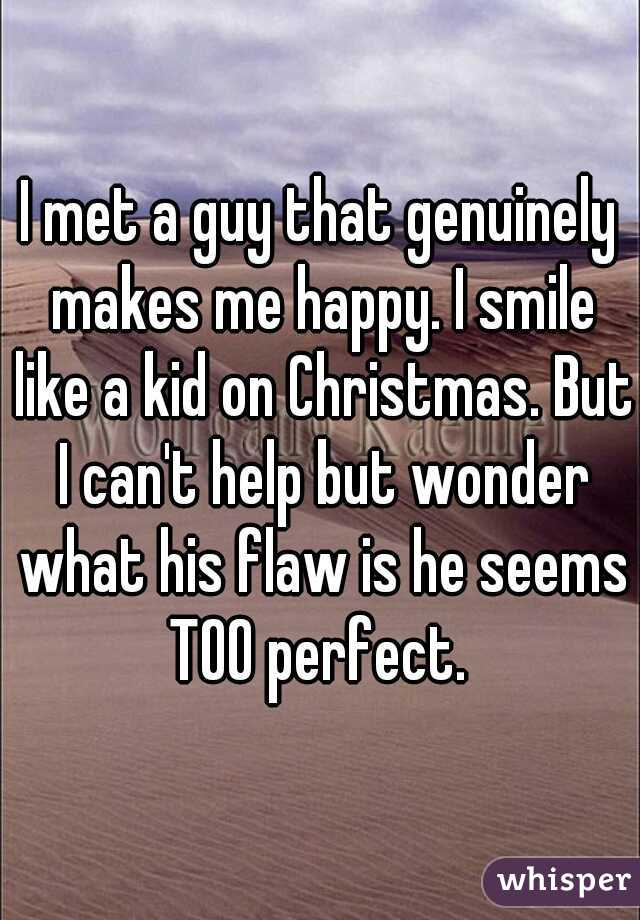 I met a guy that genuinely makes me happy. I smile like a kid on Christmas. But I can't help but wonder what his flaw is he seems TOO perfect.