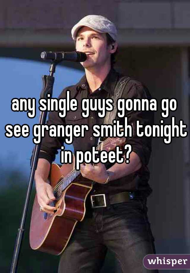 any single guys gonna go see granger smith tonight in poteet?
