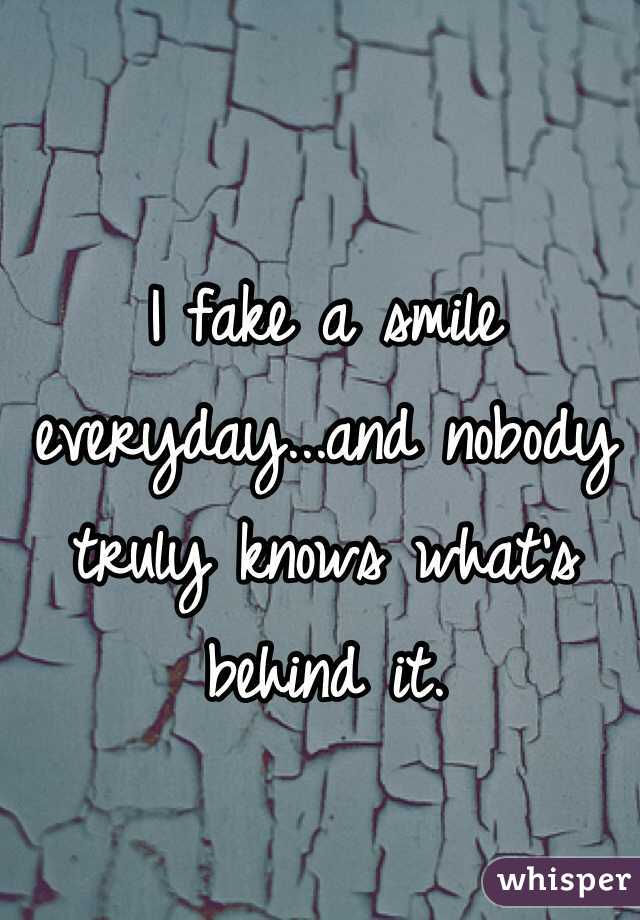 I fake a smile everyday...and nobody truly knows what's behind it.