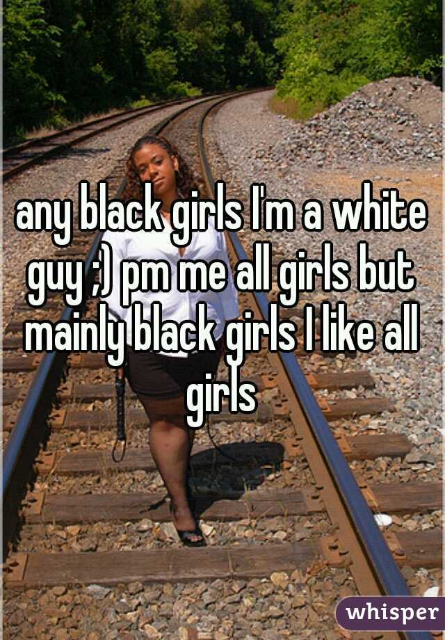 any black girls I'm a white guy ;) pm me all girls but mainly black girls I like all girls