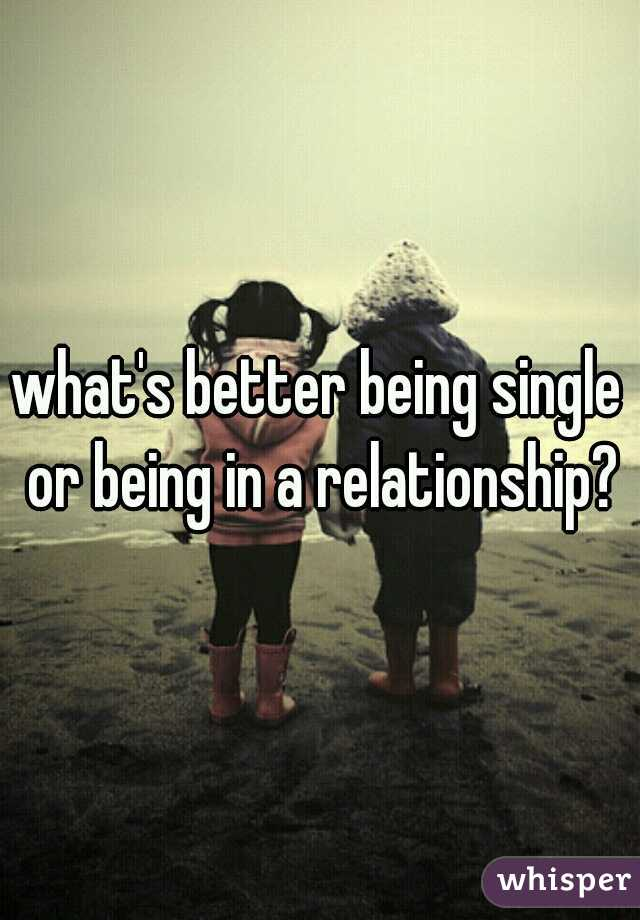 what's better being single or being in a relationship?
