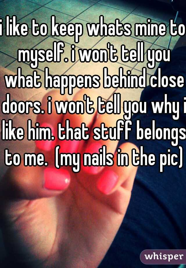 i like to keep whats mine to myself. i won't tell you what happens behind close doors. i won't tell you why i like him. that stuff belongs to me.  (my nails in the pic)