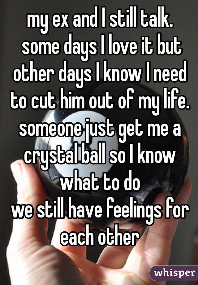 my ex and I still talk.  some days I love it but other days I know I need to cut him out of my life. someone just get me a crystal ball so I know what to do we still have feelings for each other