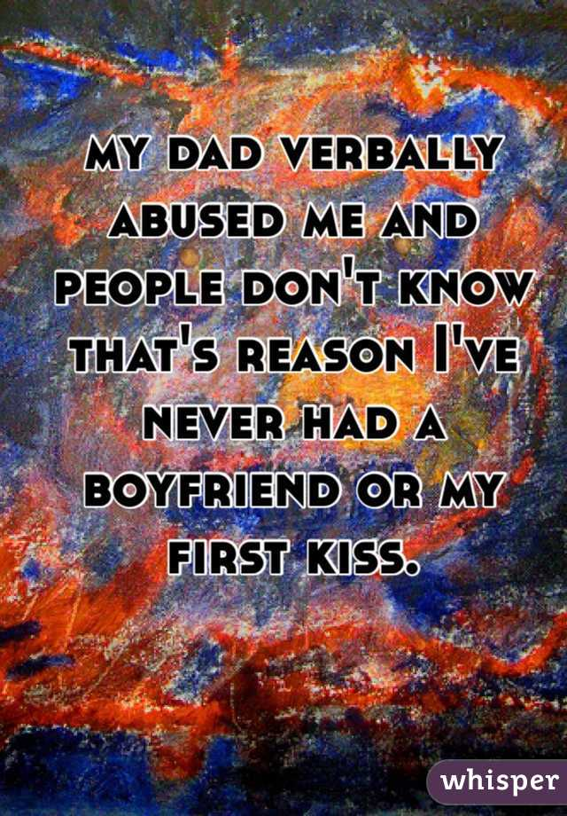 my dad verbally abused me and people don't know that's reason I've never had a boyfriend or my first kiss.