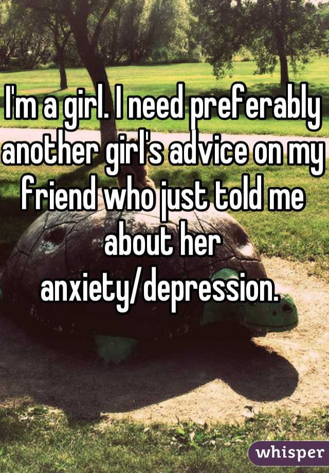 I'm a girl. I need preferably another girl's advice on my friend who just told me about her anxiety/depression.