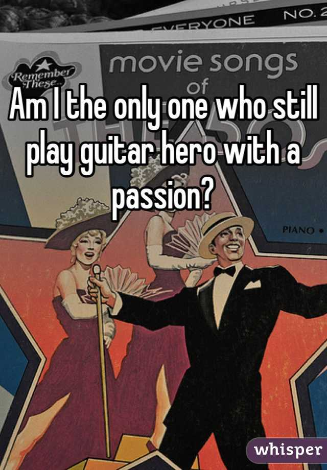 Am I the only one who still play guitar hero with a passion?