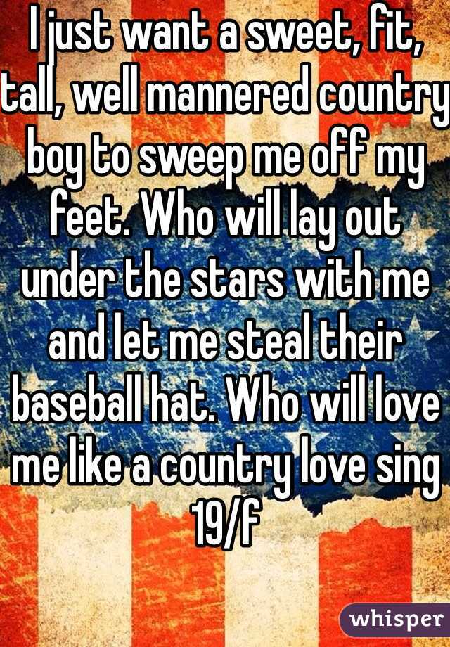 I just want a sweet, fit, tall, well mannered country boy to sweep me off my feet. Who will lay out under the stars with me and let me steal their baseball hat. Who will love me like a country love sing 19/f