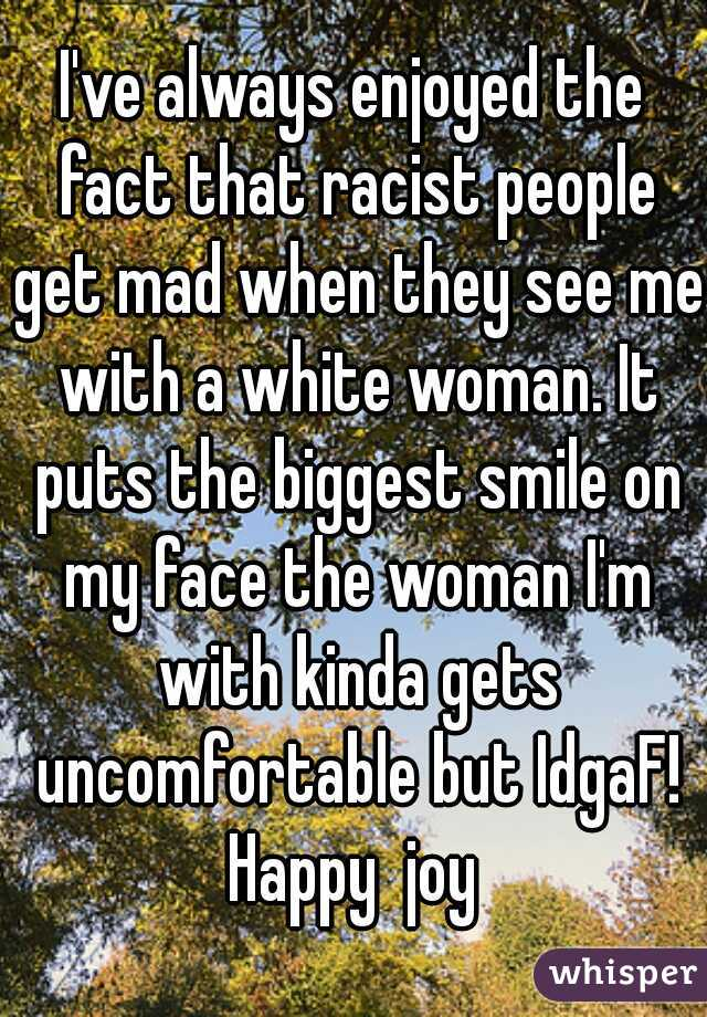 I've always enjoyed the fact that racist people get mad when they see me with a white woman. It puts the biggest smile on my face the woman I'm with kinda gets uncomfortable but IdgaF! Happy  joy