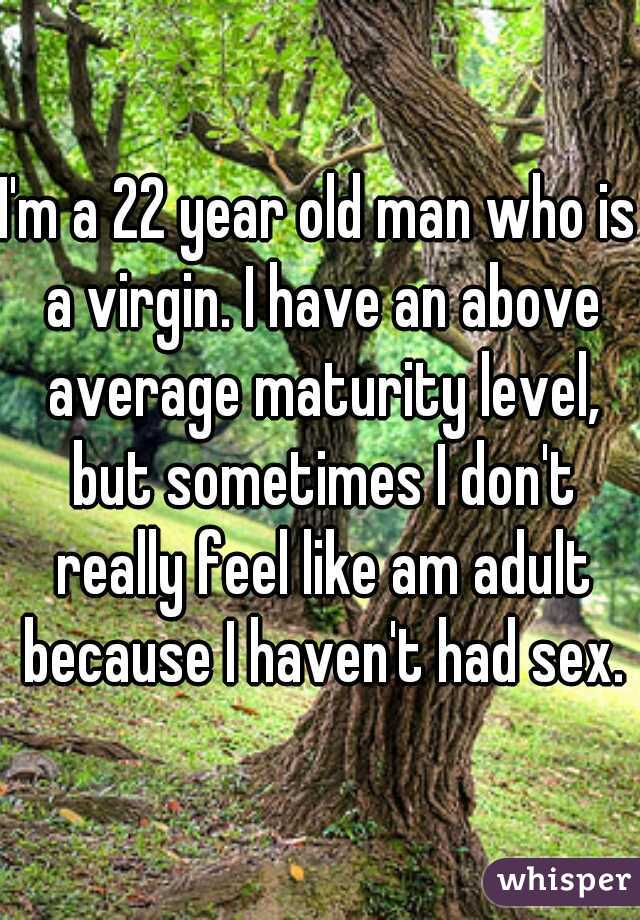 I'm a 22 year old man who is a virgin. I have an above average maturity level, but sometimes I don't really feel like am adult because I haven't had sex.
