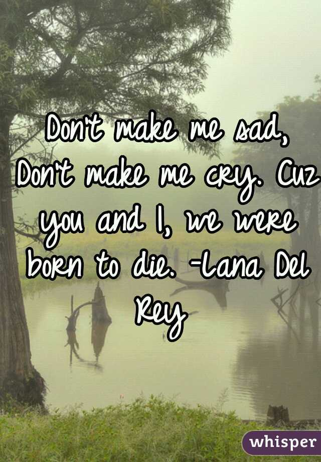 Don't make me sad, Don't make me cry. Cuz you and I, we were born to die. -Lana Del Rey