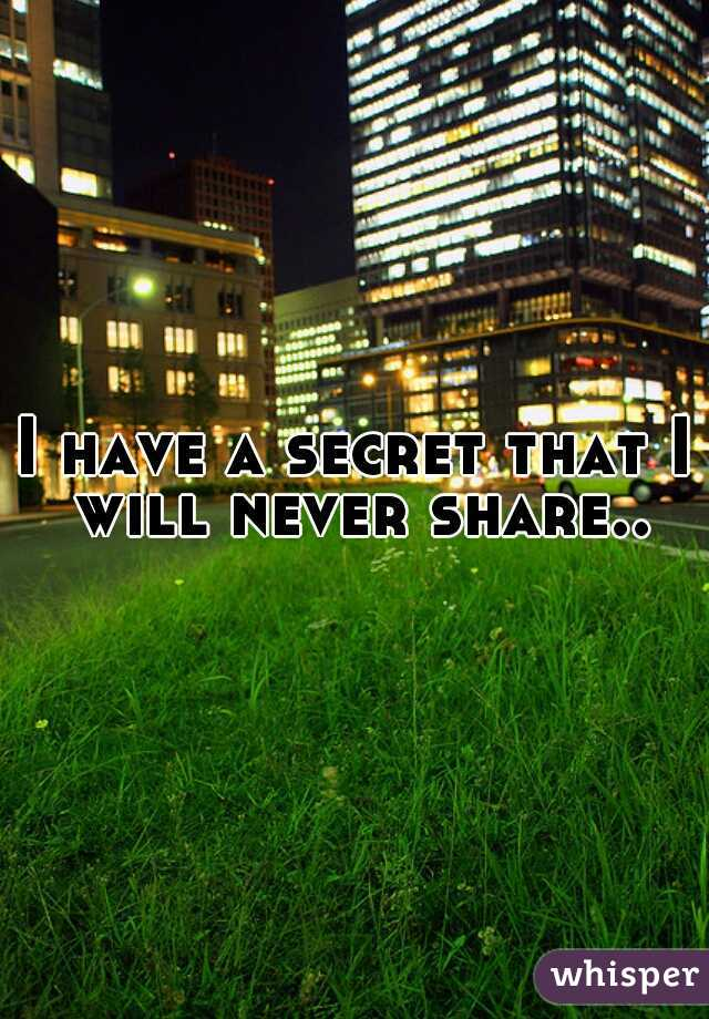 I have a secret that I will never share..