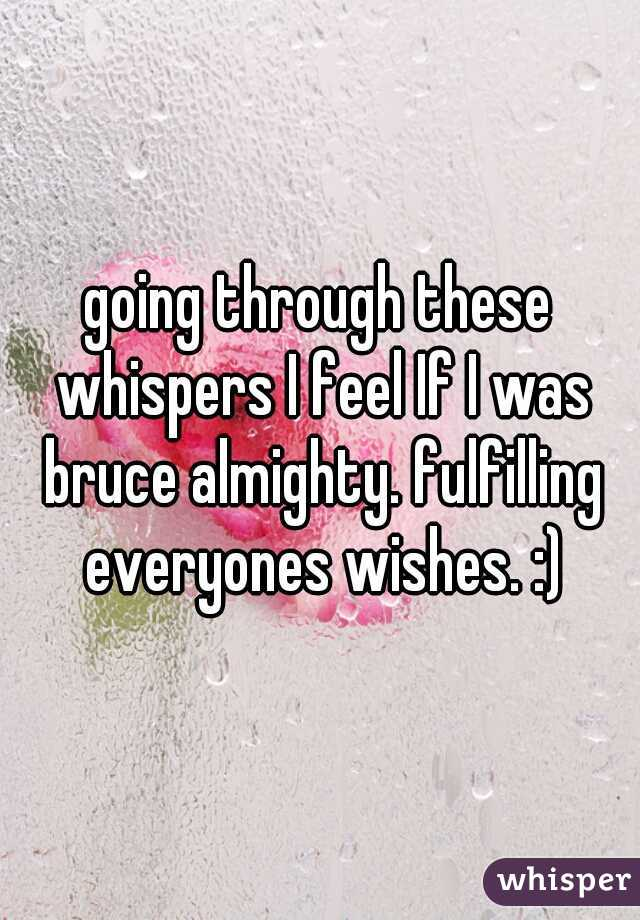 going through these whispers I feel If I was bruce almighty. fulfilling everyones wishes. :)