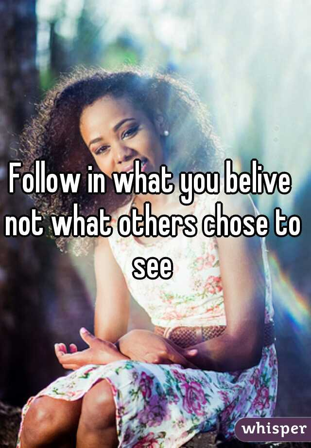 Follow in what you belive not what others chose to see