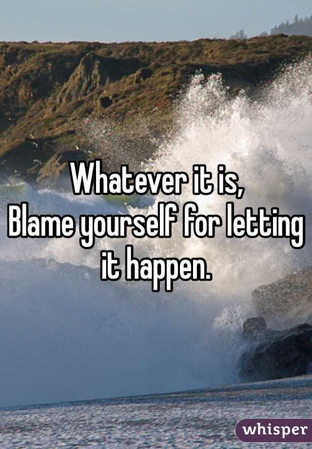 Whatever it is,  Blame yourself for letting it happen.