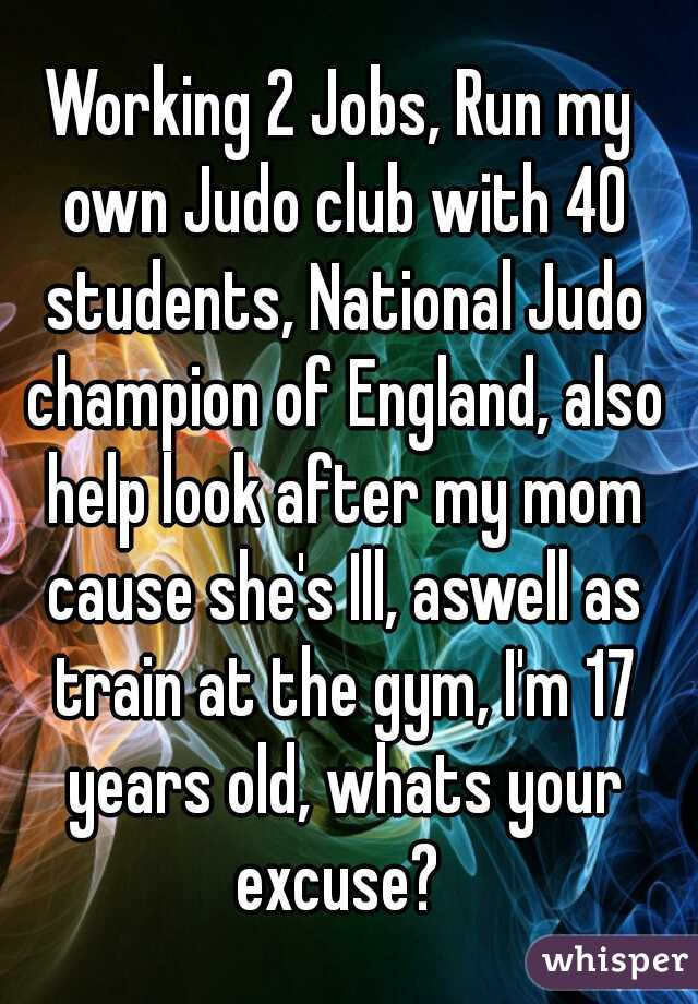 Working 2 Jobs, Run my own Judo club with 40 students, National Judo champion of England, also help look after my mom cause she's Ill, aswell as train at the gym, I'm 17 years old, whats your excuse?