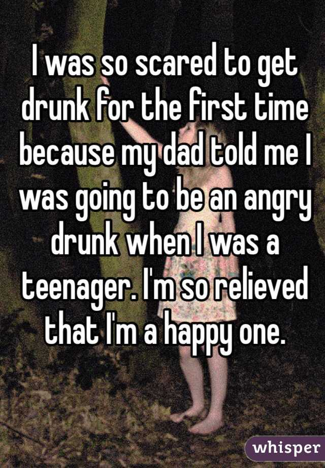 I was so scared to get drunk for the first time because my dad told me I was going to be an angry drunk when I was a teenager. I'm so relieved that I'm a happy one.