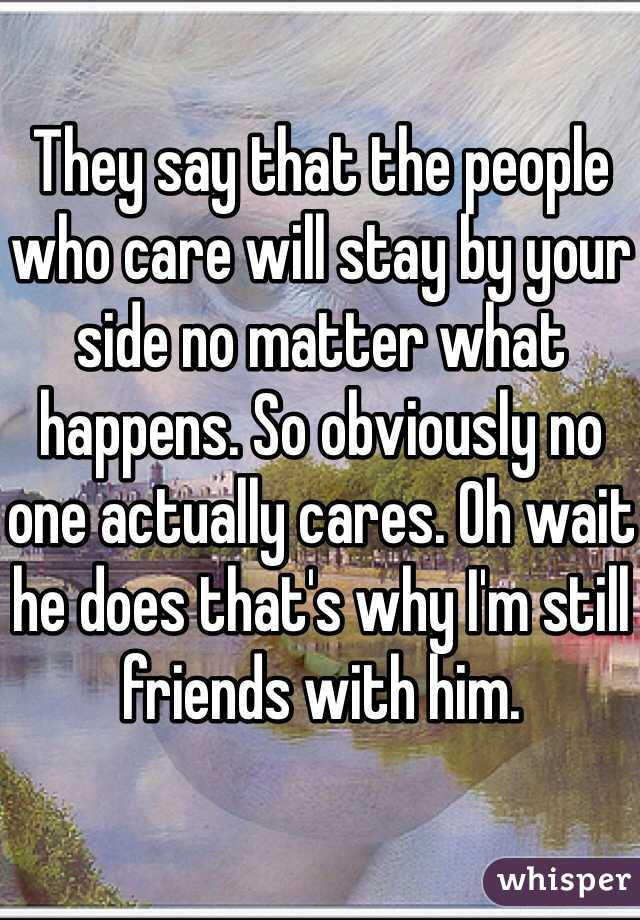 They say that the people who care will stay by your side no matter what happens. So obviously no one actually cares. Oh wait he does that's why I'm still friends with him.