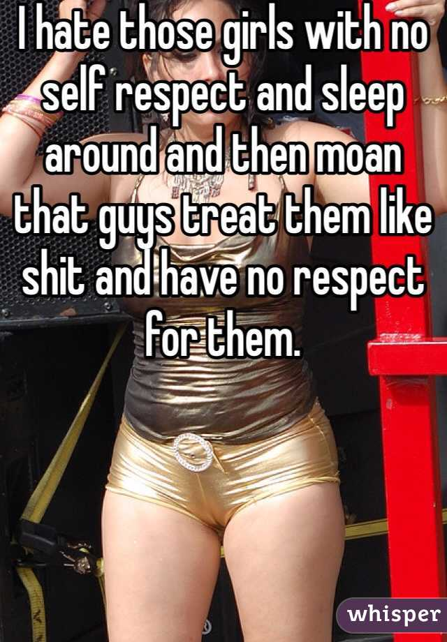 I hate those girls with no self respect and sleep around and then moan that guys treat them like shit and have no respect for them.