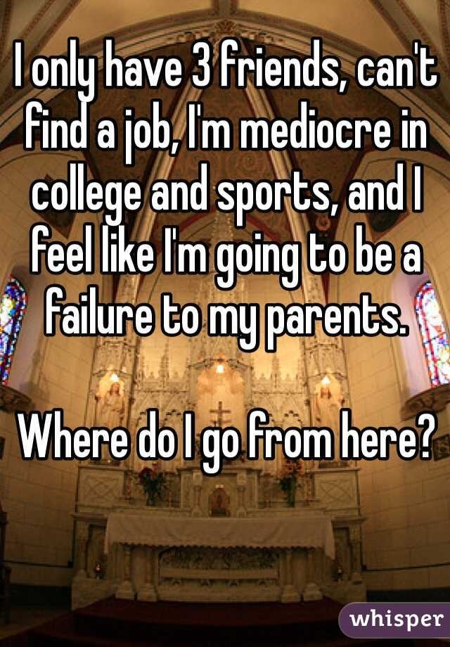 I only have 3 friends, can't find a job, I'm mediocre in college and sports, and I feel like I'm going to be a failure to my parents.  Where do I go from here?