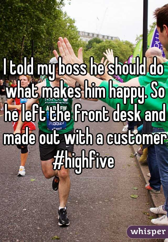 I told my boss he should do what makes him happy. So he left the front desk and made out with a customer #highfive