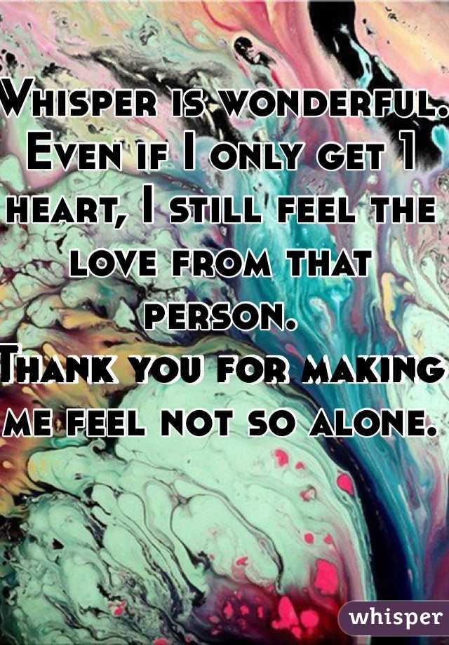 Whisper is wonderful. Even if I only get 1 heart, I still feel the love from that person.  Thank you for making me feel not so alone.