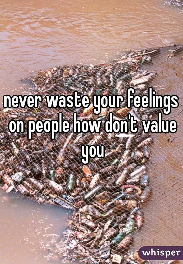 never waste your feelings on people how don't value you