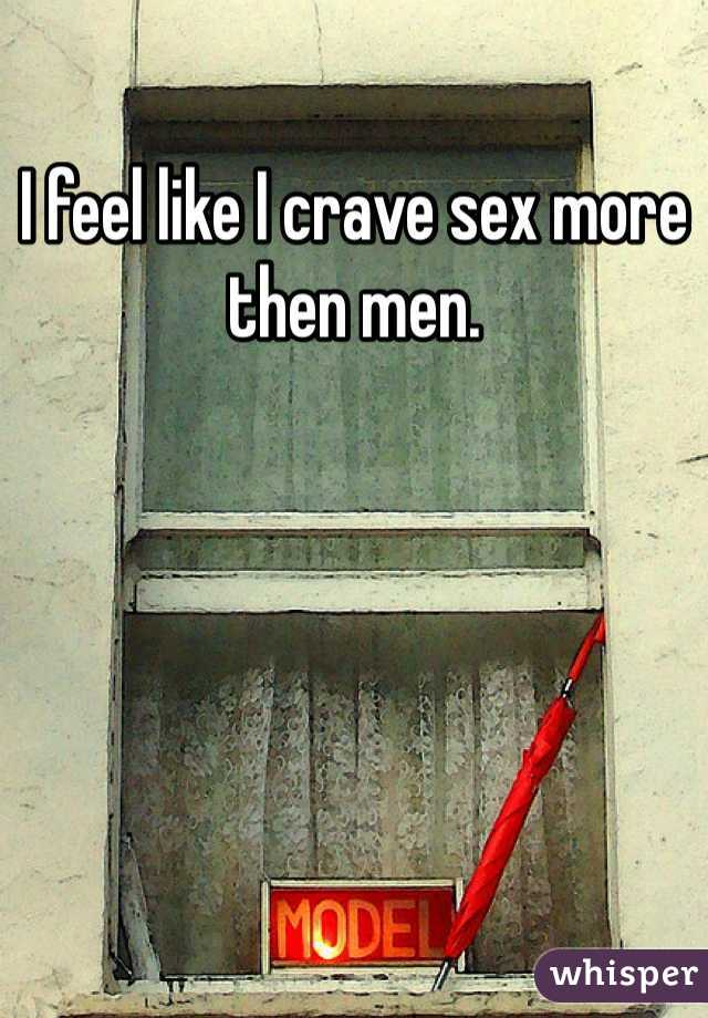 I feel like I crave sex more then men.