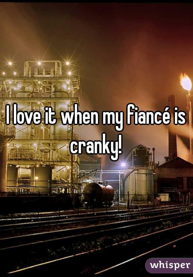 I love it when my fiancé is cranky!