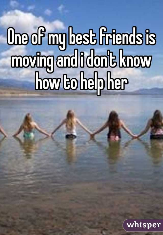 One of my best friends is moving and i don't know how to help her