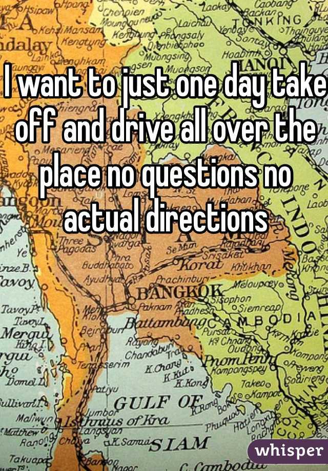 I want to just one day take off and drive all over the place no questions no actual directions