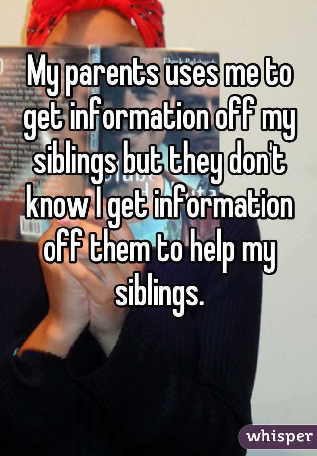 My parents uses me to get information off my siblings but they don't know I get information off them to help my siblings.