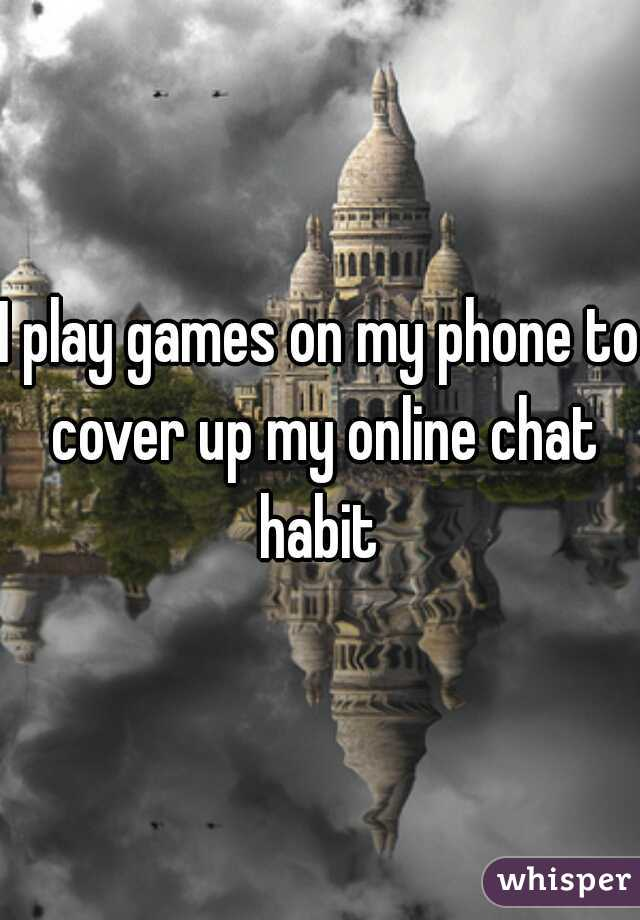 I play games on my phone to cover up my online chat habit