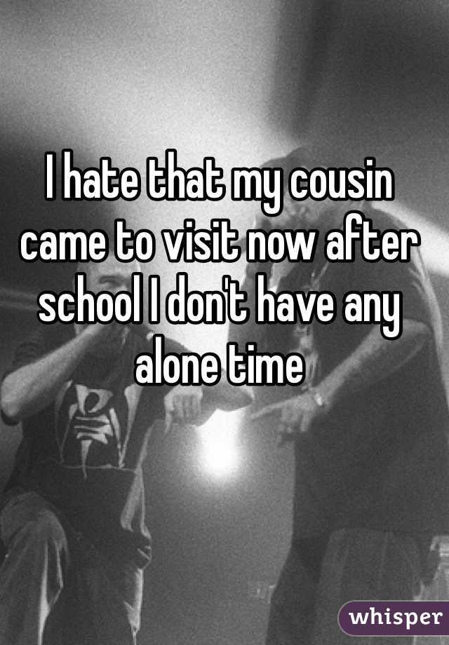 I hate that my cousin came to visit now after school I don't have any alone time