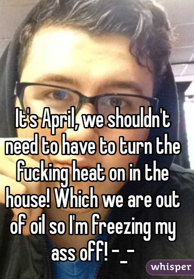 It's April, we shouldn't need to have to turn the fucking heat on in the house! Which we are out of oil so I'm freezing my ass off! -_-