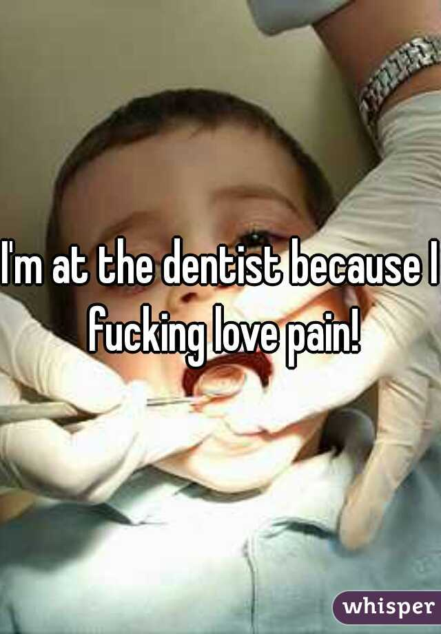 I'm at the dentist because I fucking love pain!