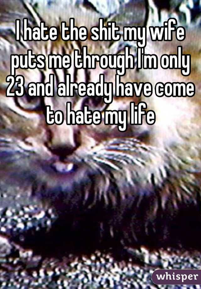 I hate the shit my wife puts me through I'm only 23 and already have come to hate my life