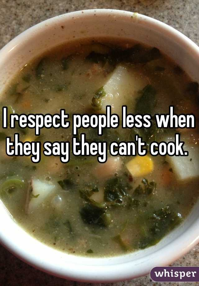 I respect people less when they say they can't cook.