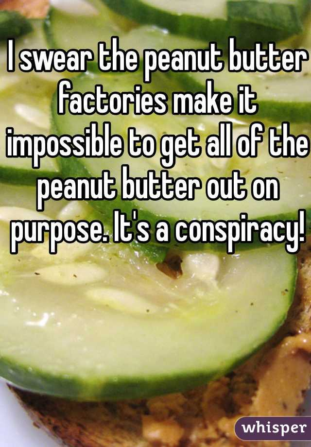 I swear the peanut butter factories make it impossible to get all of the peanut butter out on purpose. It's a conspiracy!
